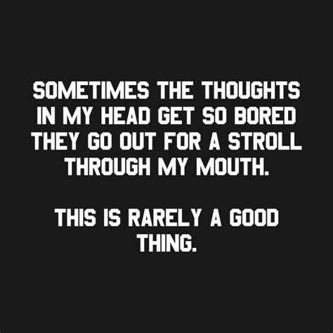 Sometimes The Thoughts In My Head Get So Bored They Go Out
